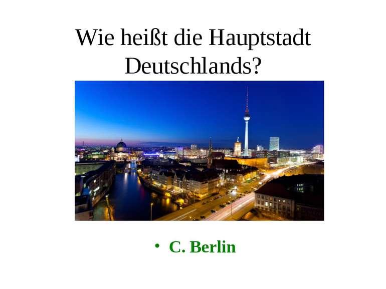 Wie heißt die Hauptstadt Deutschlands? C. Berlin