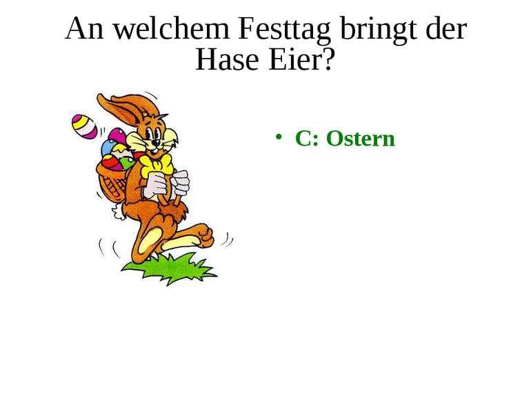 An welchem Festtag bringt der Hase Eier? C: Ostern