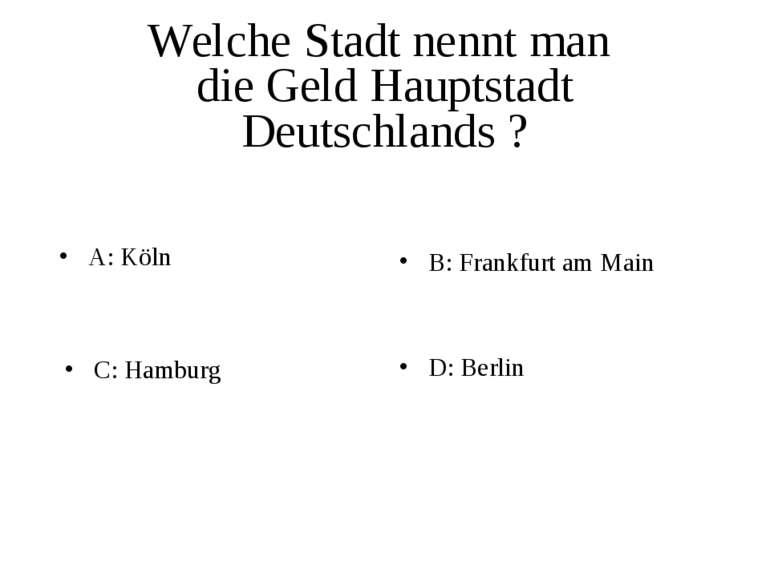 Welche Stadt nennt man die Geld Hauptstadt Deutschlands ? A: Köln B: Frankfur...