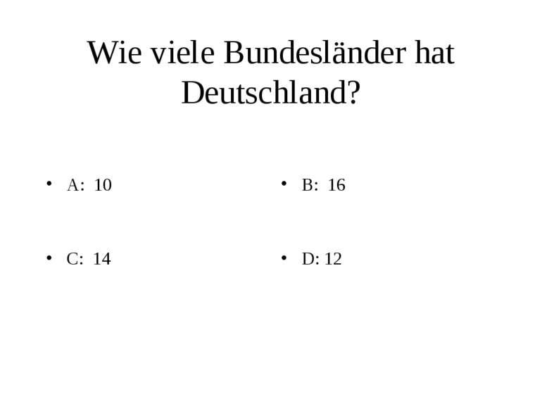Wie viele Bundesländer hat Deutschland? A: 10 B: 16 C: 14 D: 12