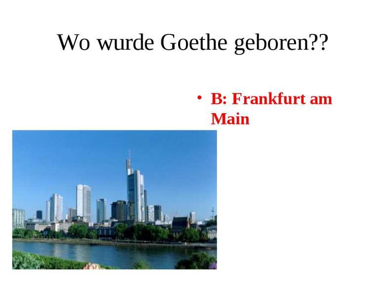 Wo wurde Goethe geboren?? B: Frankfurt am Main