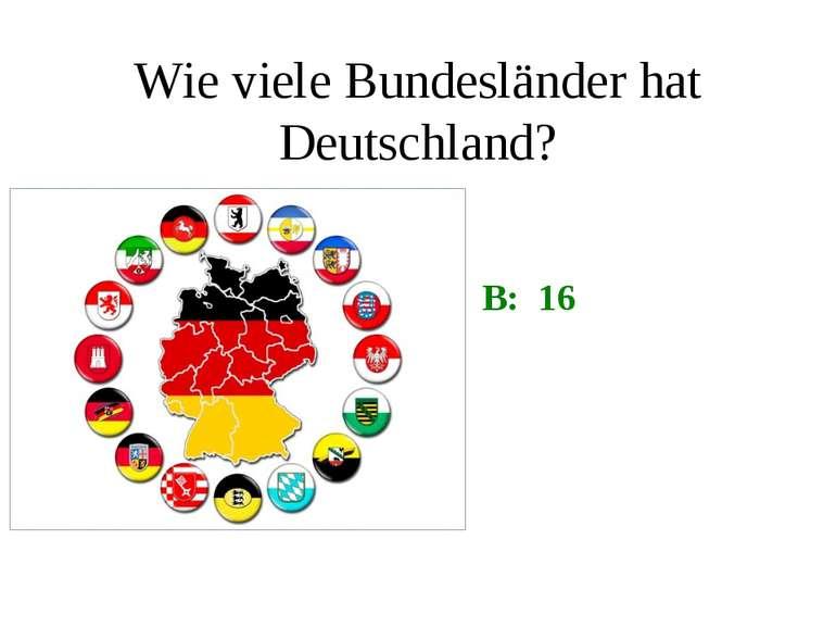 Wie viele Bundesländer hat Deutschland? B: 16
