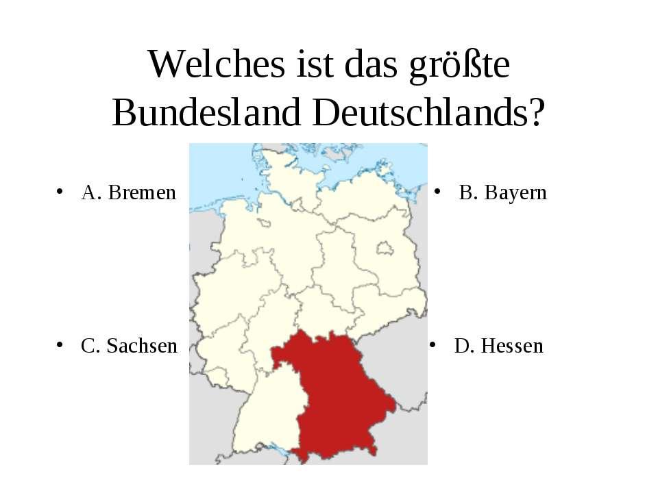 Welches ist das größte Bundesland Deutschlands? A. Bremen B. Bayern C. Sachse...