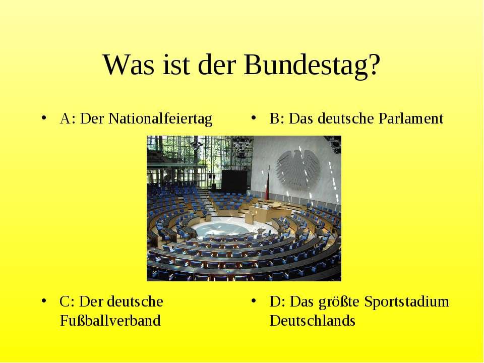 Was ist der Bundestag? A: Der Nationalfeiertag B: Das deutsche Parlament C: D...