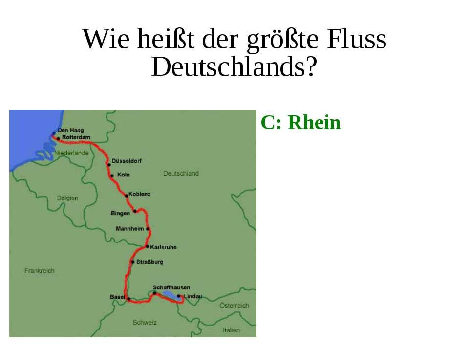 Wie heißt der größte Fluss Deutschlands? C: Rhein