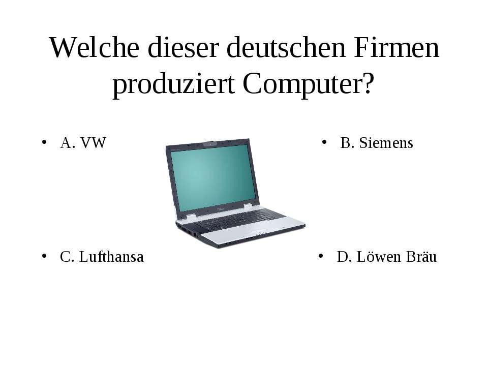 Welche dieser deutschen Firmen produziert Computer? A. VW B. Siemens C. Lufth...