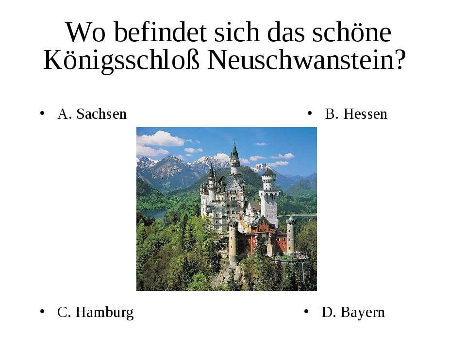 Wo befindet sich das schöne Königsschloß Neuschwanstein? A. Sachsen B. Hessen...