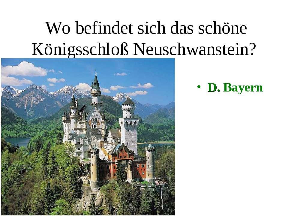 Wo befindet sich das schöne Königsschloß Neuschwanstein? D. Bayern