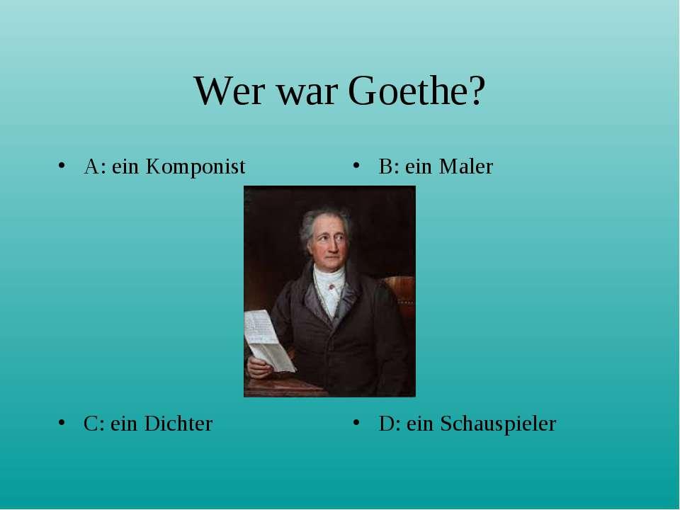 Wer war Goethe? A: ein Komponist B: ein Maler C: ein Dichter D: ein Schauspieler