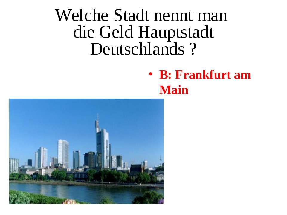 Welche Stadt nennt man die Geld Hauptstadt Deutschlands ? B: Frankfurt am Main