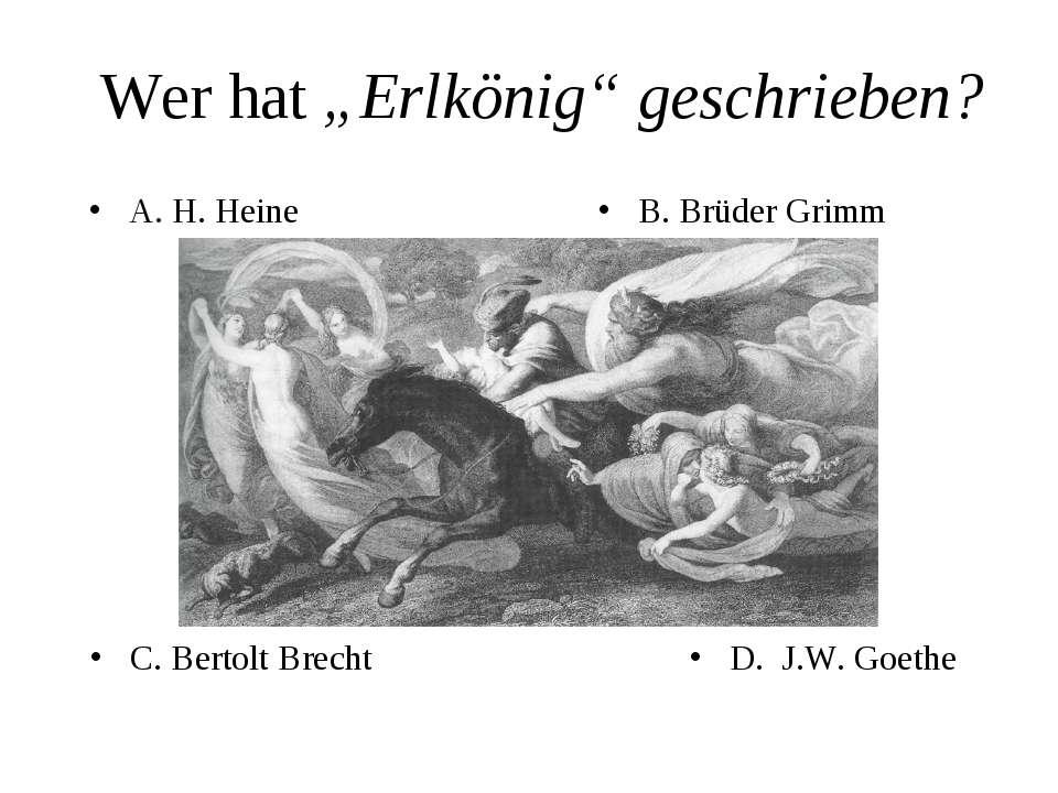 "Wer hat ""Erlkönig"" geschrieben? A. H. Heine B. Brüder Grimm C. Bertolt Brecht..."