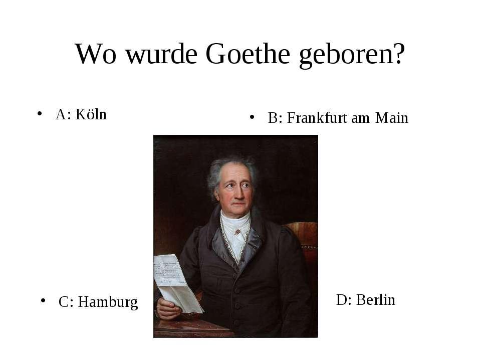 Wo wurde Goethe geboren? A: Köln B: Frankfurt am Main C: Hamburg D: Berlin