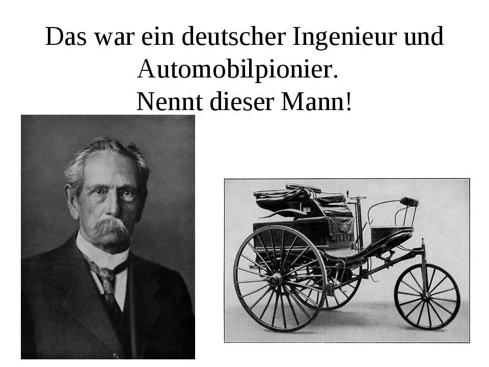 Das war ein deutscher Ingenieur und Automobilpionier. Nennt dieser Mann!