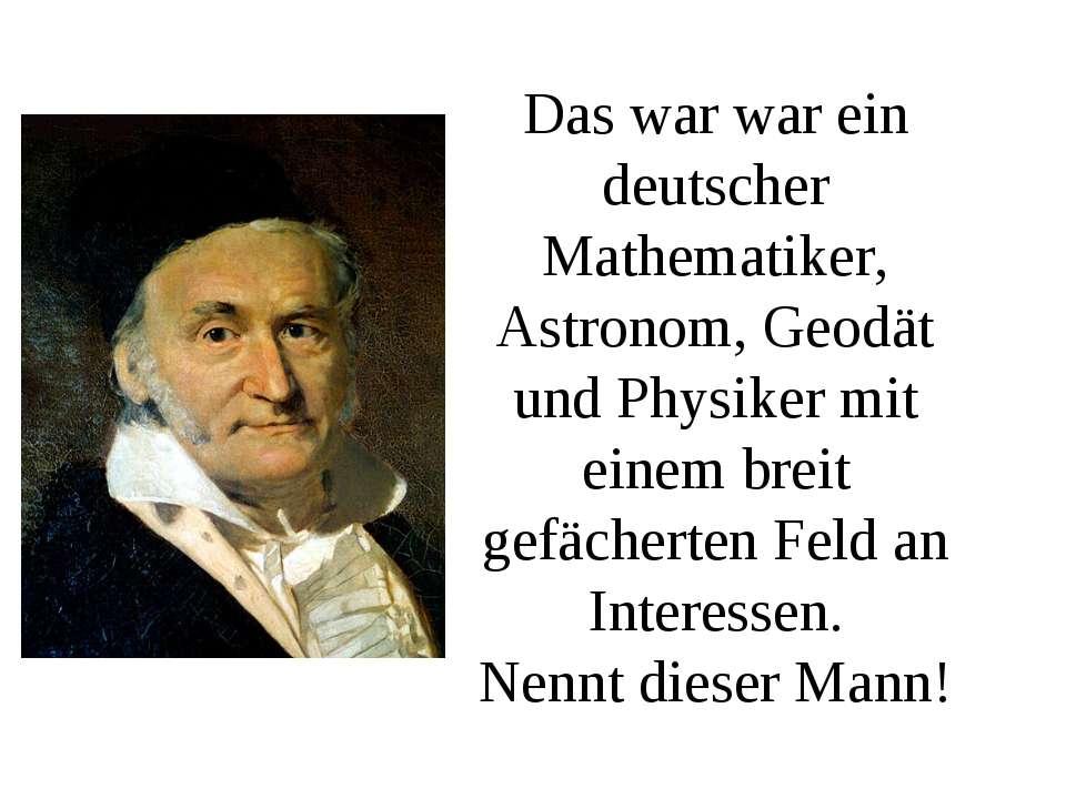 Das war war ein deutscher Mathematiker, Astronom, Geodät und Physiker mit ein...
