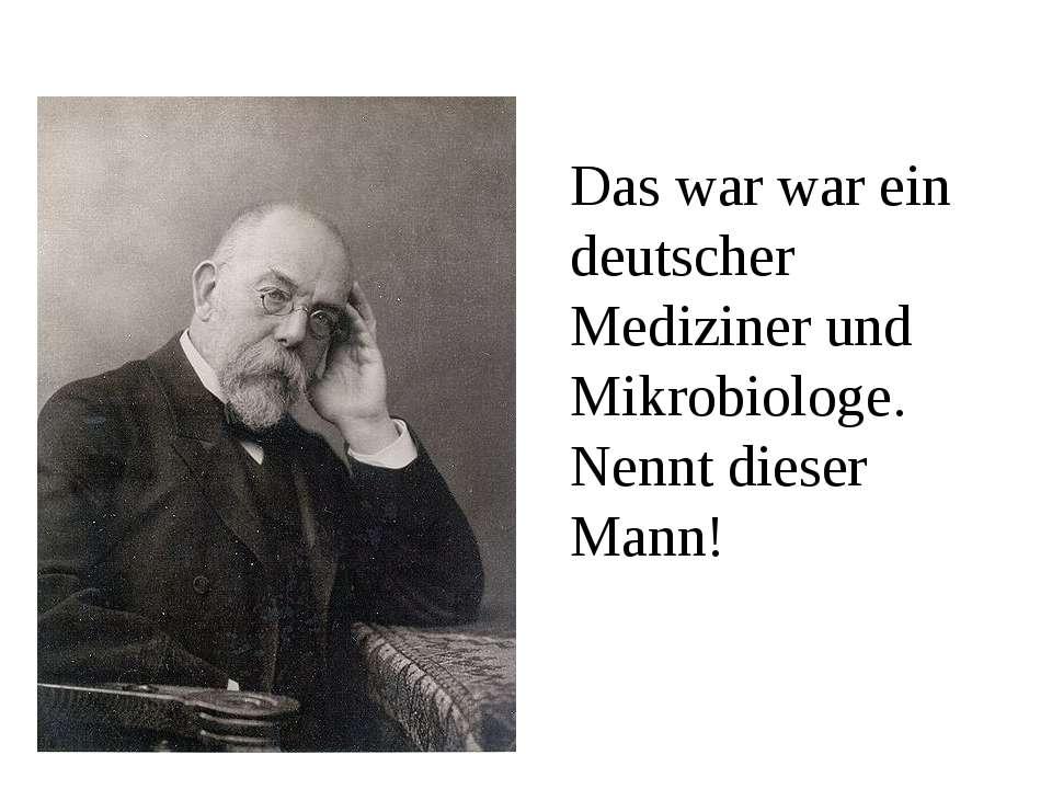Das war war ein deutscher Mediziner und Mikrobiologe. Nennt dieser Mann!