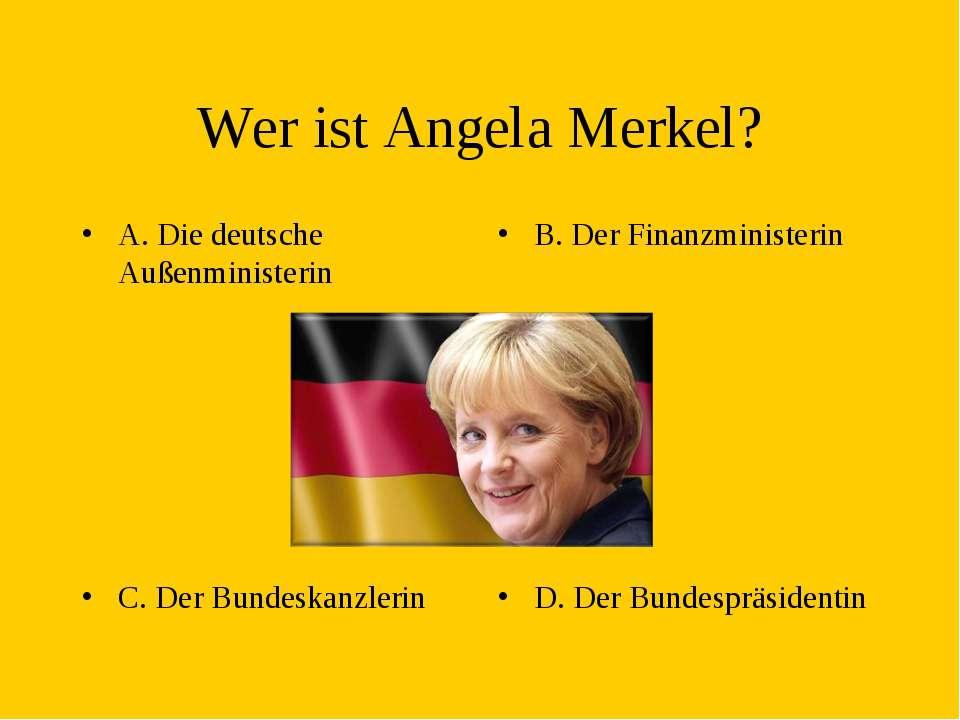 Wer ist Angela Merkel? A. Die deutsche Außenministerin B. Der Finanzministeri...