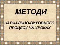 МЕТОДИ НАВЧАЛЬНО-ВИХОВНОГО ПРОЦЕСУ НА УРОКАХ