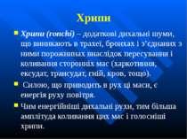 Хрипи Хрипи (ronchi) – додаткові дихальні шуми, що виникають в трахеї, бронха...