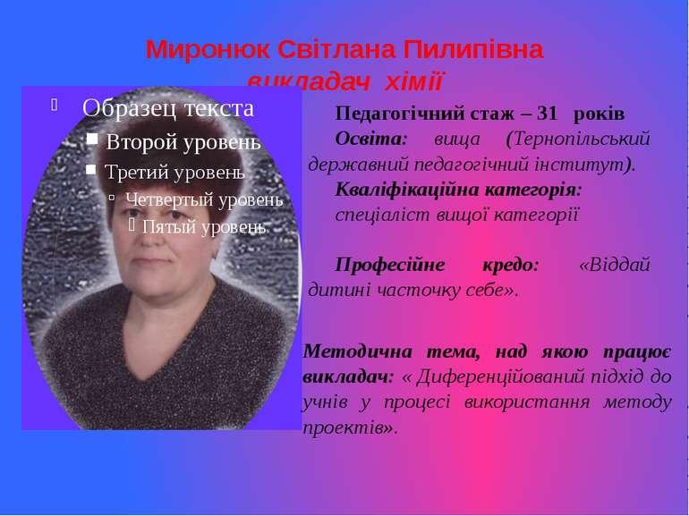 Миронюк Світлана Пилипівна викладач хімії Педагогічний стаж – 31 років Освіта...