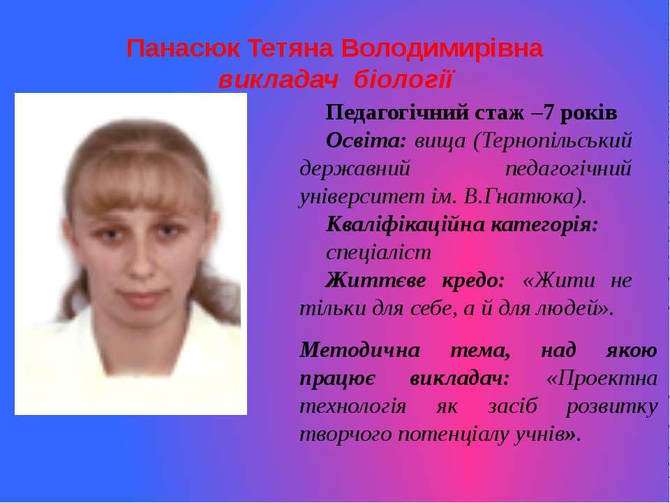 Панасюк Тетяна Володимирівнавикладач біологіїПедагогічний стаж –7 роківОсвіта...