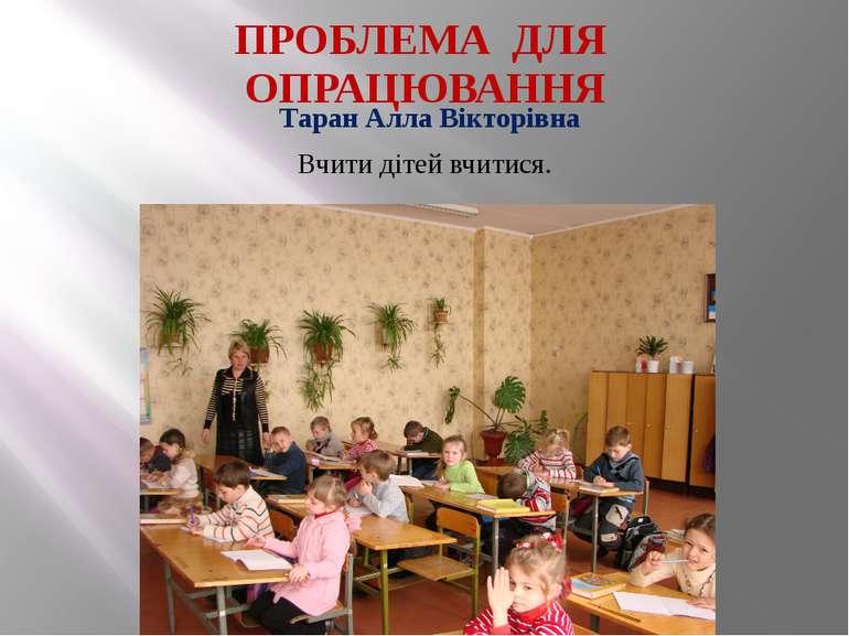ПРОБЛЕМА ДЛЯ ОПРАЦЮВАННЯ Таран Алла Вікторівна Вчити дітей вчитися.