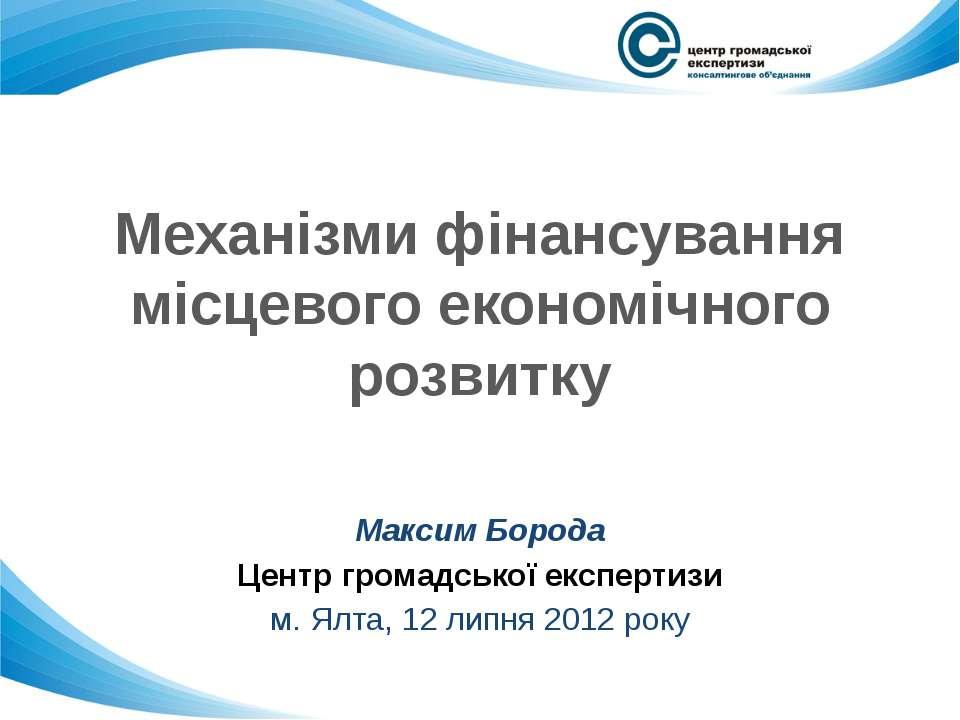 Механізми фінансування місцевого економічного розвитку Максим Борода Центр гр...