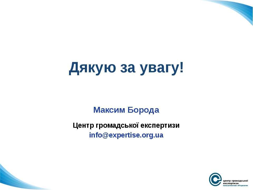 Дякую за увагу! Максим Борода Центр громадської експертизи info@expertise.org.ua