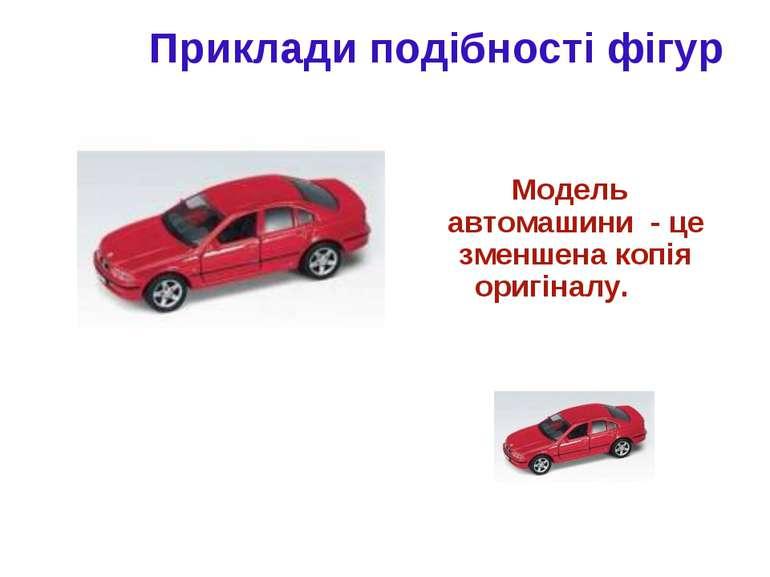 Приклади подібності фігур Модель автомашини - це зменшена копія оригіналу.