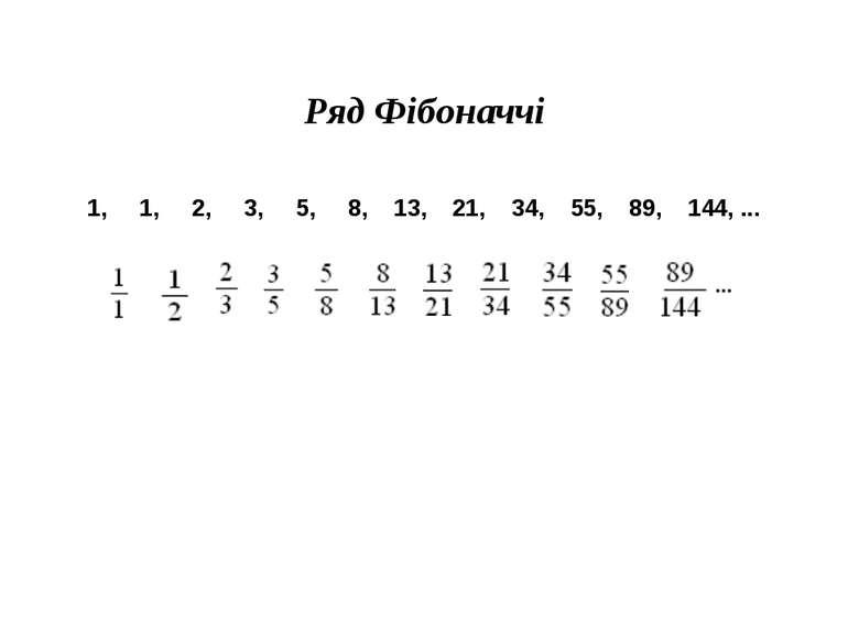 Ряд Фібоначчі 1, 1, 2, 3, 5, 8, 13, 21, 34, 55, 89, 144, ...