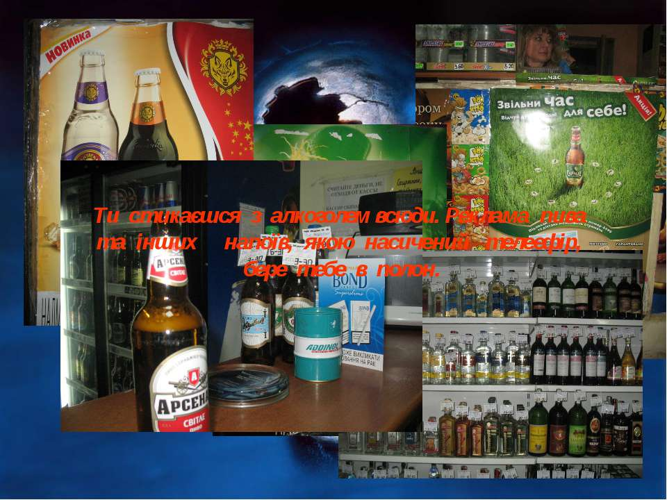 Ти стикаєшся з алкоголем всюди. Реклама пива та інших напоїв, якою насичений ...