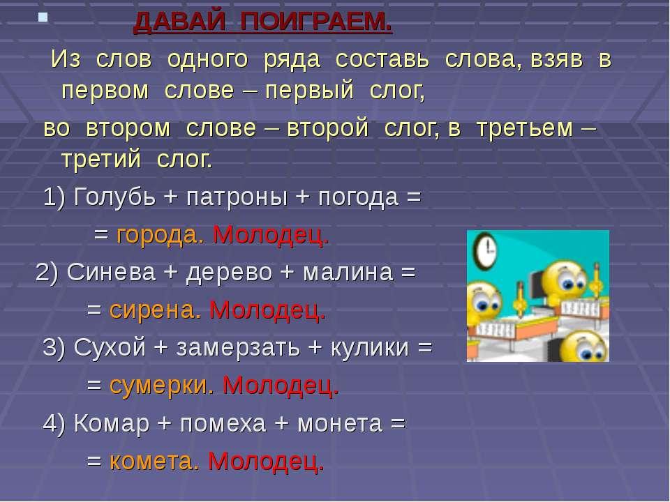 ДАВАЙ ПОИГРАЕМ. Из слов одного ряда составь слова, взяв в первом слове – перв...