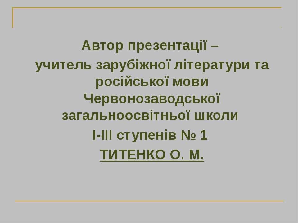 Автор презентації – учитель зарубіжної літератури та російської мови Червоноз...
