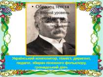 Український композитор, піаніст, диригент, педагог, збирач пісенного фольклор...