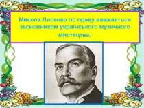 Микола Лисенко по праву вважається засновником українського музичного мистецтва.