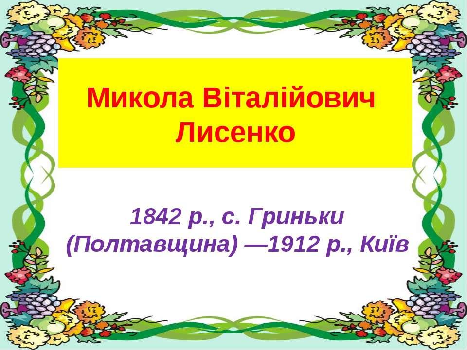 Микола Віталійович Лисенко 1842 р., с. Гриньки (Полтавщина) —1912 р., Київ
