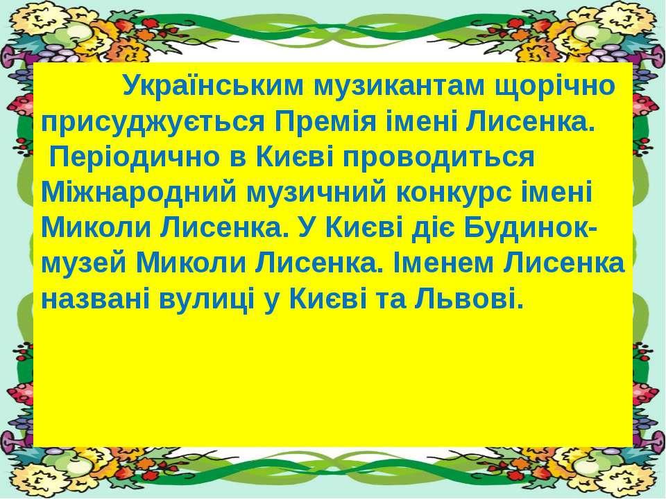 Українським музикантам щорічно присуджується Премія імені Лисенка. Періодично...