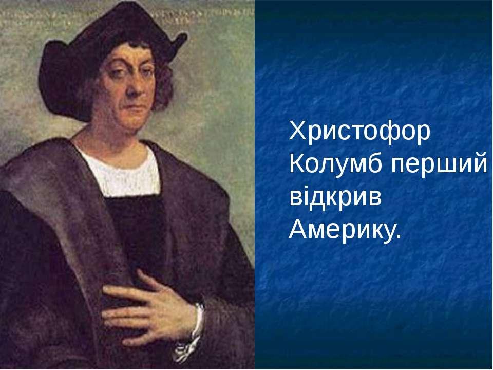 Христофор Колумб перший відкрив Америку.