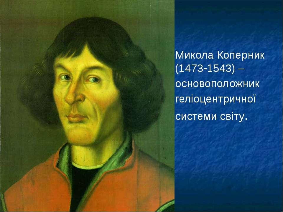 Микола Коперник (1473-1543) – основоположник геліоцентричної системи світу.