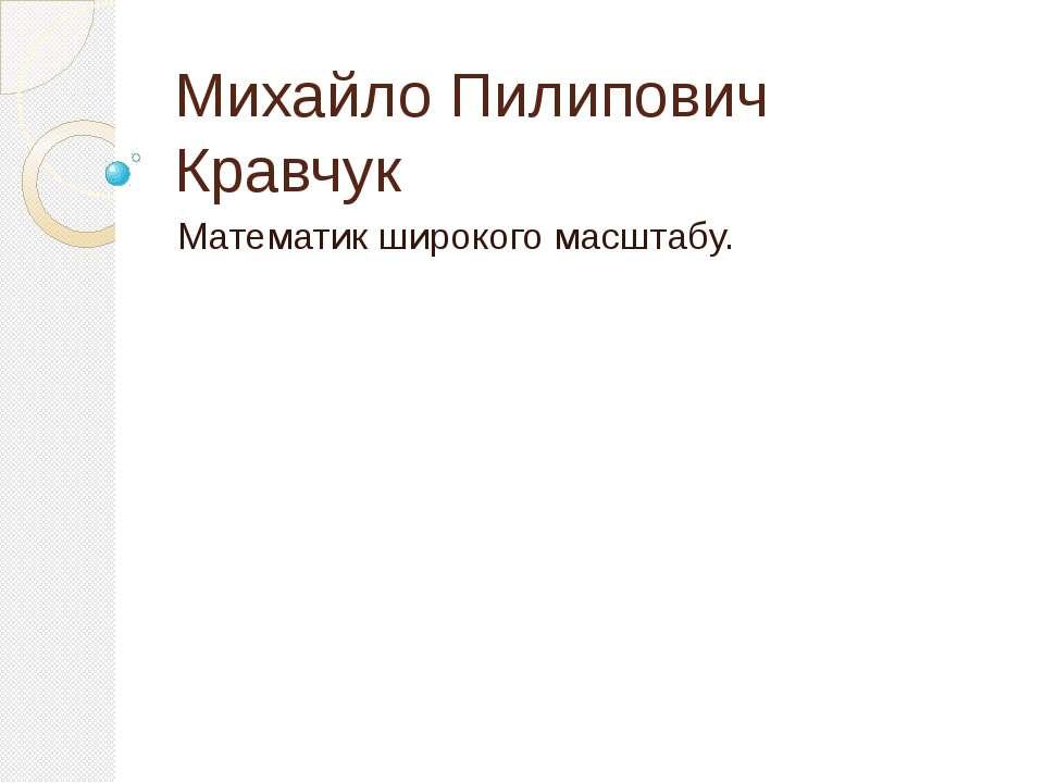 Михайло Пилипович Кравчук Математик широкого масштабу.