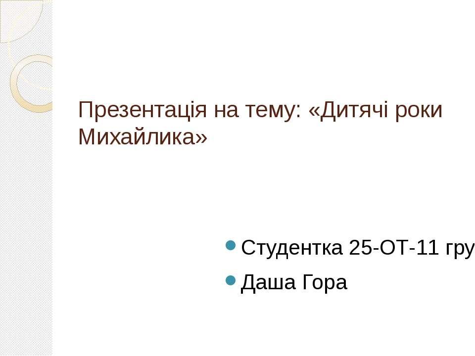 Презентація на тему: «Дитячі роки Михайлика» Студентка 25-ОТ-11 групи Даша Гора