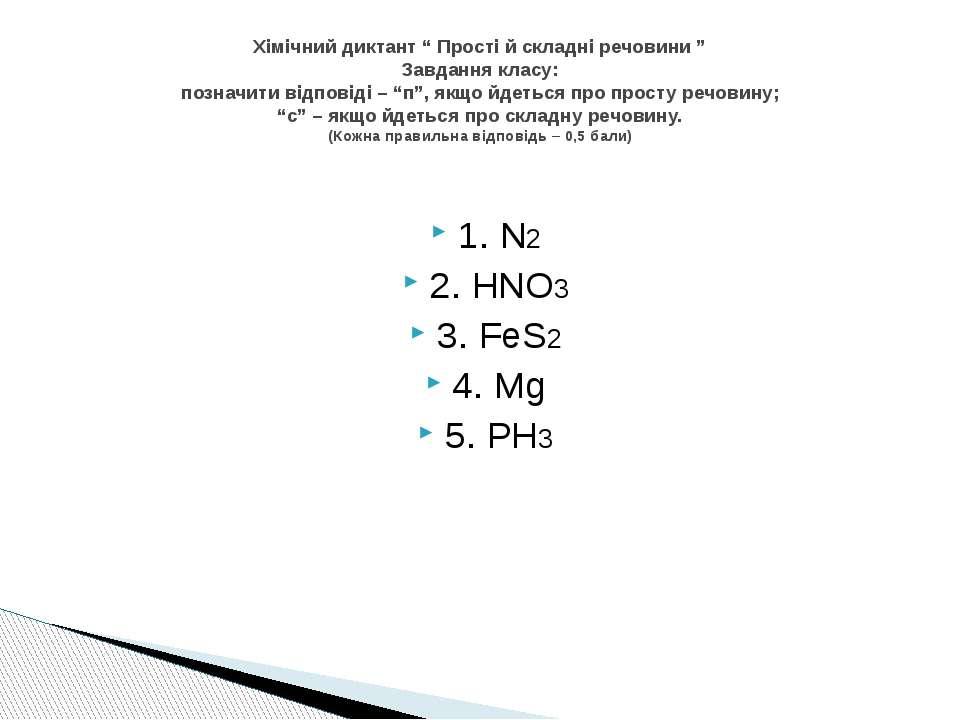 """1. N2 2. HNO3 3. FeS2 4. Mg 5. PH3 Хімічний диктант """" Прості й складні речови..."""