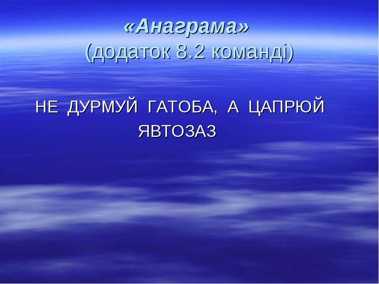 «Анаграма» (додаток 8.2 команді) НЕ ДУРМУЙ ГАТОБА, А ЦАПРЮЙ ЯВТОЗАЗ