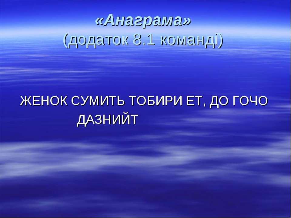 «Анаграма» (додаток 8.1 команді) ЖЕНОК СУМИТЬ ТОБИРИ ЕТ, ДО ГОЧО ДАЗНИЙТ