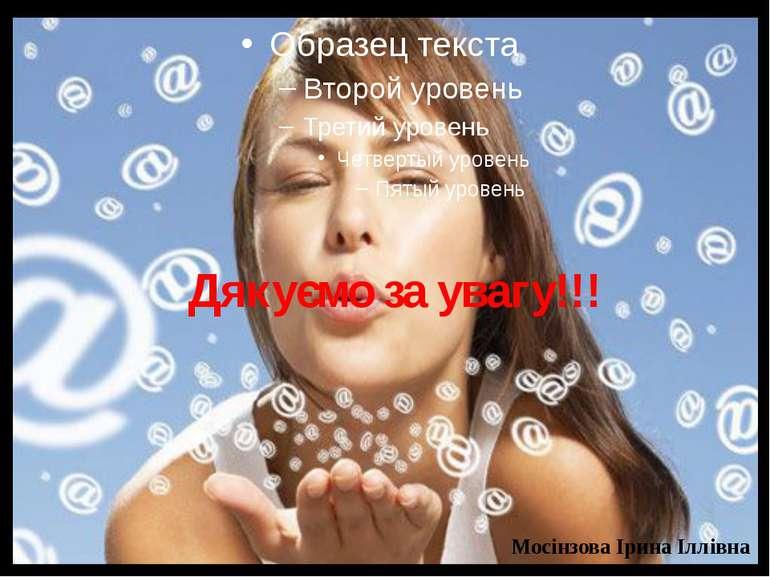 Дякуємо за увагу!!! Мосінзова Ірина Іллівна