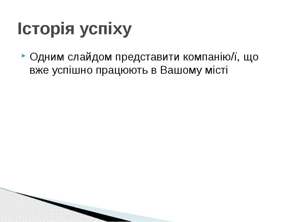 Одним слайдом представити компанію/ї, що вже успішно працюють в Вашому місті ...