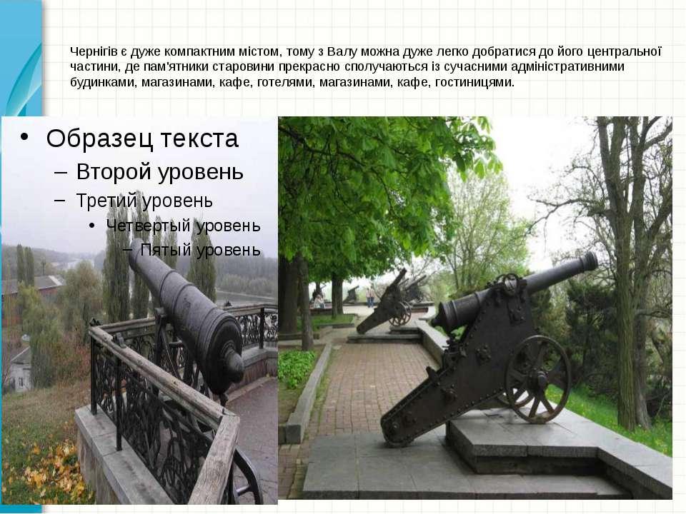 Чернігів є дуже компактним містом, тому з Валу можна дуже легко добратися до ...
