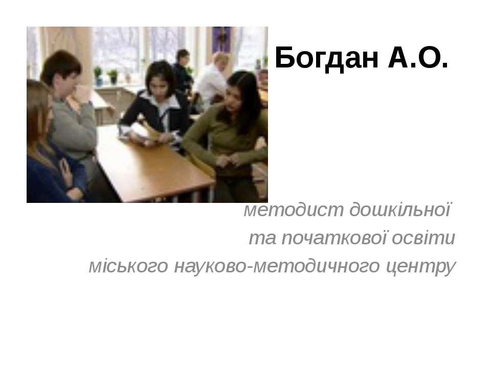 Богдан А.О. методист дошкільної та початкової освіти міського науково-методич...