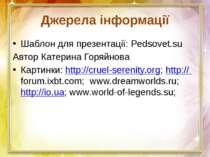 Джерела інформації Шаблон для презентації: Pedsovet.su Автор Катерина Горяйно...