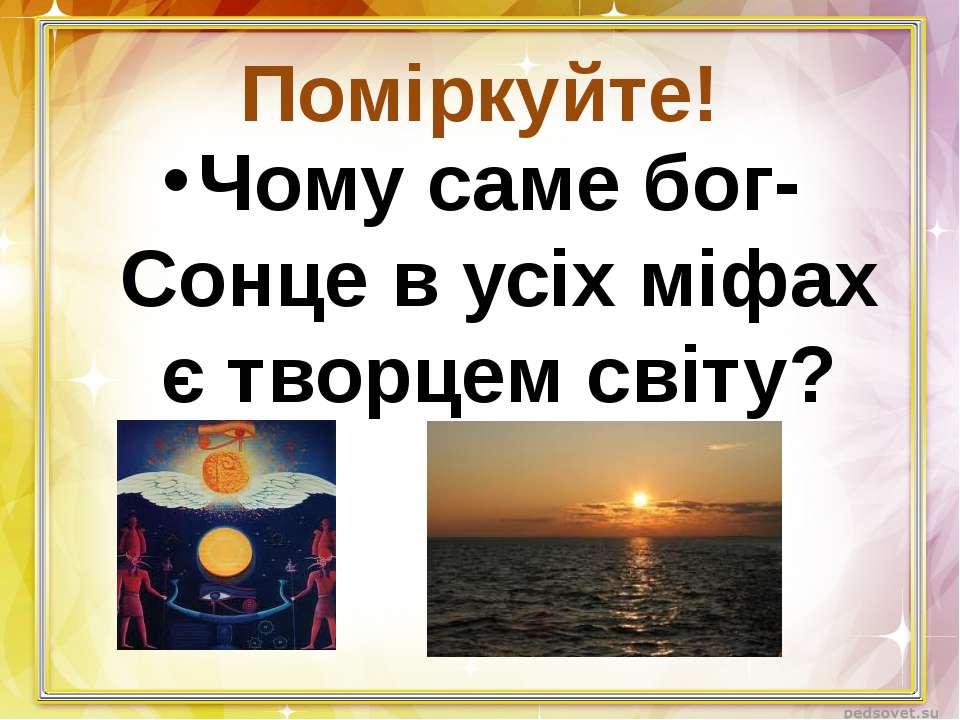 Поміркуйте! Чому саме бог-Сонце в усіх міфах є творцем світу?