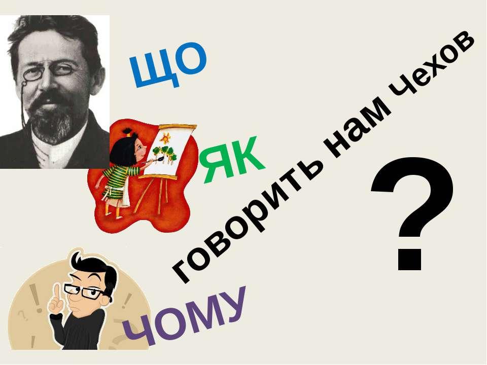 ЧОМУ ЯК ЩО говорить нам Чехов ?